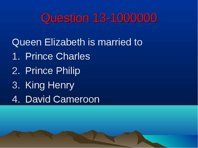Question 13-1000000 Queen Elizabeth is married to Prince Charles Prince Phili...