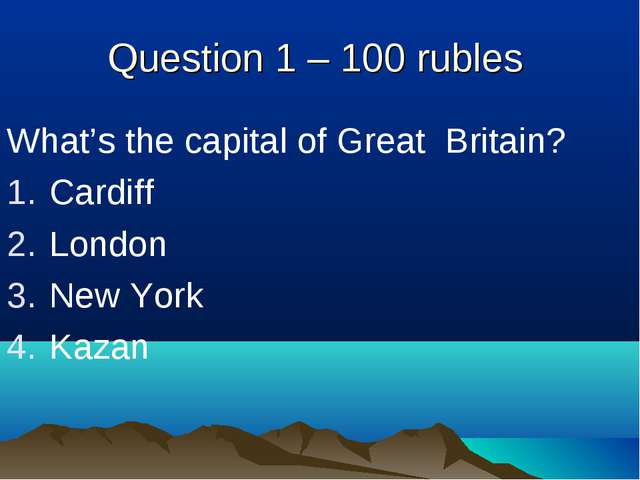 Question 1 – 100 rubles What's the capital of Great Britain? Cardiff London N...