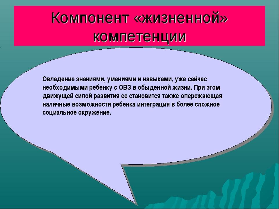 Компонент «жизненной» компетенции Овладение знаниями, умениями и навыками, уж...