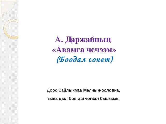 А. Даржайның «Авамга чечээм» (Боодал сонет) Доос Сайлыкмаа Малчын-ооловна, ты...