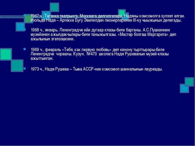 1967.ч., Таганка театрынга, Москвага делгелгелери, Надяны комсомолга хулээп...