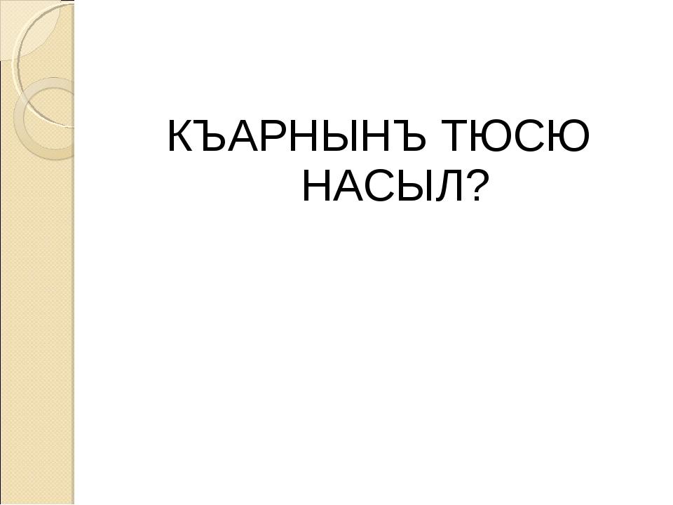 КЪАРНЫНЪ ТЮСЮ НАСЫЛ?