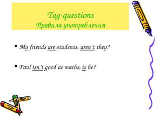 Tag-questions Правила употребления My friends are students, aren't they? Paul