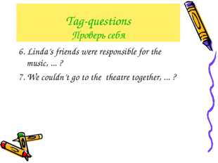 Tag-questions Проверь себя 6. Linda's friends were responsible for the music,