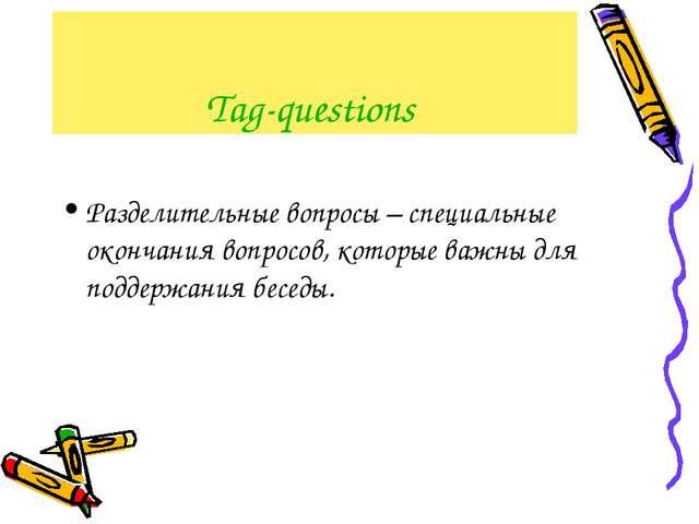 Tag-questions Разделительные вопросы – специальные окончания вопросов, которы...