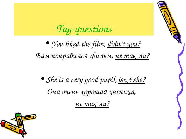 Tag-questions You liked the film, didn't you? Вам понравился фильм, не так ли...