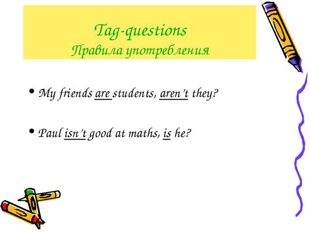 Tag-questions Правила употребления My friends are students, aren't they? Paul...