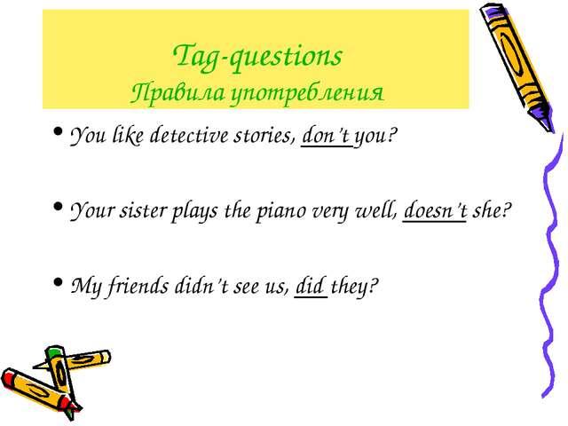 Tag-questions Правила употребления You like detective stories, don't you? You...