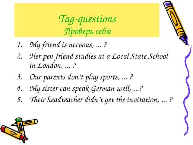 Tag-questions Проверь себя My friend is nervous, ... ? Her pen friend studies...