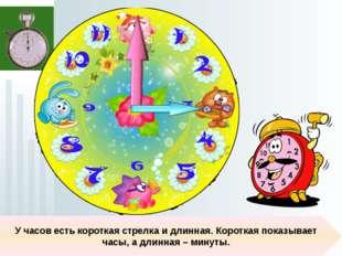 У часов есть короткая стрелка и длинная. Короткая показывает часы, а длинная