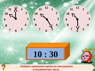 Найдите одинаковое время на электронных и механических часах. 10 : 30 12 12 1