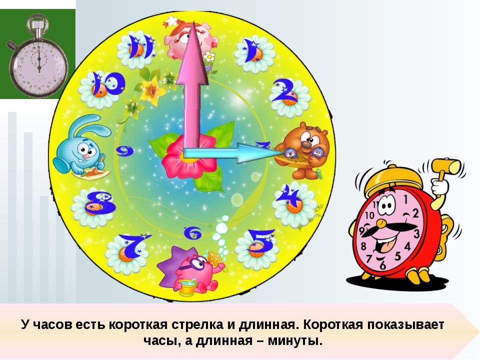 У часов есть короткая стрелка и длинная. Короткая показывает часы, а длинная...