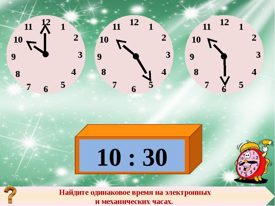 Найдите одинаковое время на электронных и механических часах. 10 : 30 12 12 1...