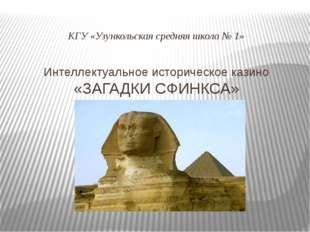 Интеллектуальное историческое казино «ЗАГАДКИ СФИНКСА» КГУ «Узункольская сред
