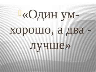 «Один ум- хорошо, а два - лучше»