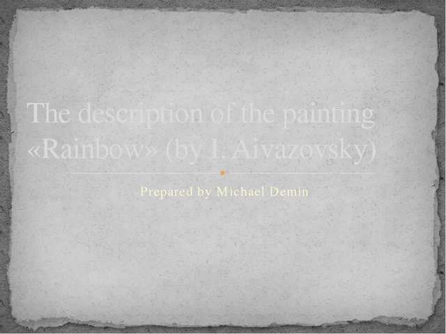 Prepared by Michael Demin The description of the painting «Rainbow» (by I. Ai...