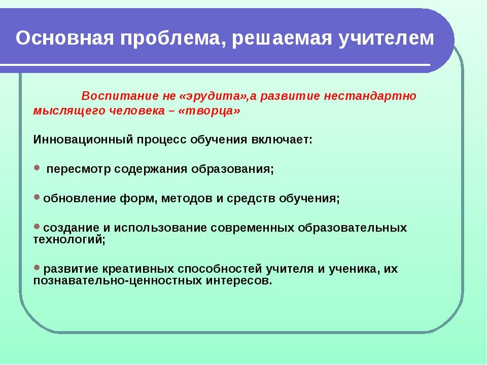 Основная проблема, решаемая учителем Воспитание не «эрудита»,а развитие нест...