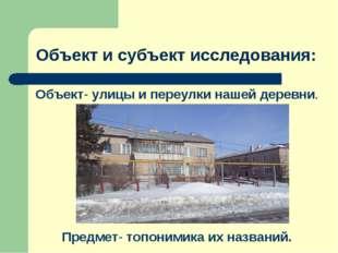 Объект и субъект исследования: Объект- улицы и переулки нашей деревни. Предме