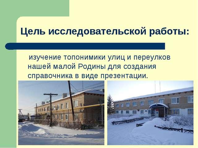 Цель исследовательской работы: изучение топонимики улиц и переулков нашей мал...