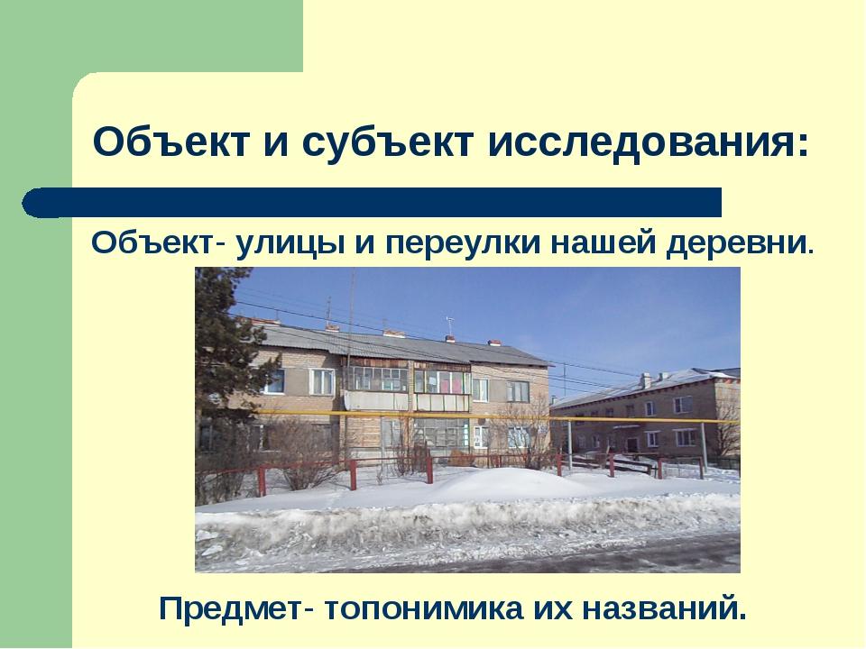 Объект и субъект исследования: Объект- улицы и переулки нашей деревни. Предме...