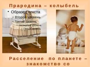 Прародина – колыбель Расселение по планете – знакомство со своей комнатой, до