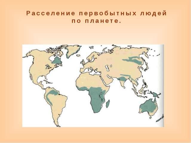 Расселение первобытных людей по планете.