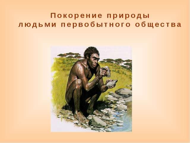 Покорение природы людьми первобытного общества