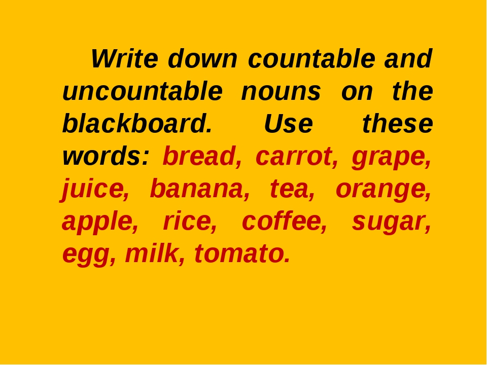 Write down countable and uncountable nouns on the blackboard. Use these word...