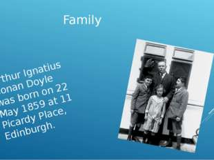 Family Arthur Ignatius Conan Doyle was born on 22 May 1859 at 11 Picardy Plac