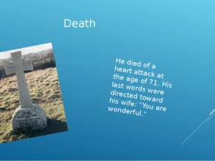 Death  He died of a heart attack at the age of 71. His last words were direct