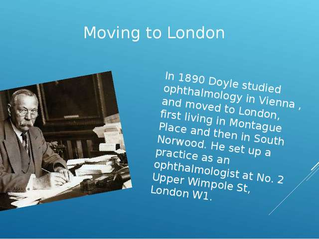 Moving to London In 1890 Doyle studied ophthalmology in Vienna , and moved to...
