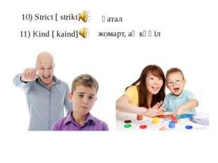 10) Strict [ strikt] 11) Kind [ kaind] қатал жомарт, ақ көңіл