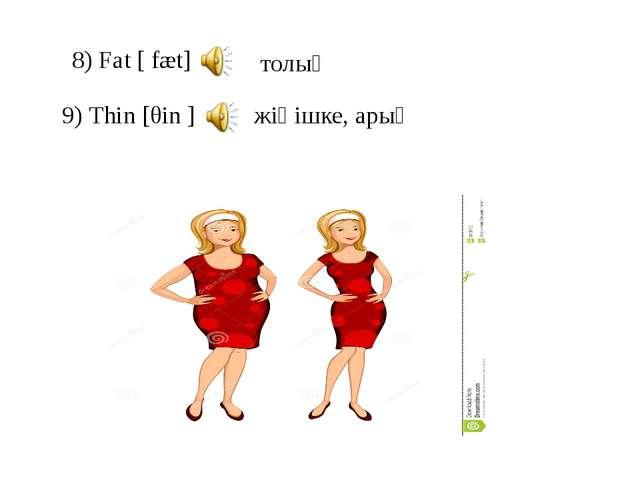 8) Fat [ fæt] 9) Thin [θin ] толық жіңішке, арық