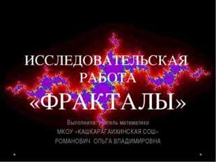 ИССЛЕДОВАТЕЛЬСКАЯ РАБОТА «ФРАКТАЛЫ» Выполнила: учитель математики МКОУ «КАШКА