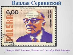 Вацлав Серпинский 14 марта 1882, Варшава, Польша — 21 октября 1969, Варшава