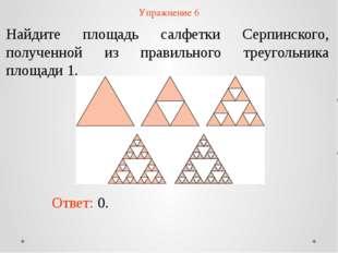 Упражнение 6 Найдите площадь салфетки Серпинского, полученной из правильного