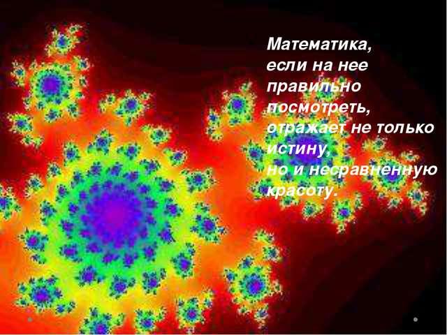 Математика, если на нее правильно посмотреть, отражает не только истину, но...