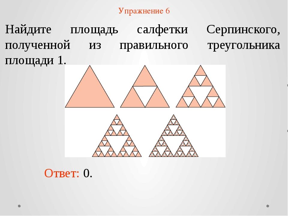 Упражнение 6 Найдите площадь салфетки Серпинского, полученной из правильного...