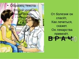 В Р А Ч От болезни он спасёт, Как лечиться, скажет. Он лекарства привезёт, Ра