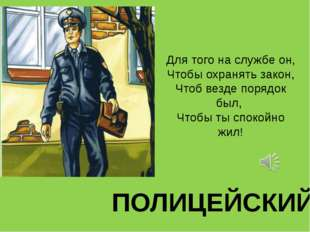 Для того на службе он, Чтобы охранять закон, Чтоб везде порядок был, Чтобы ты