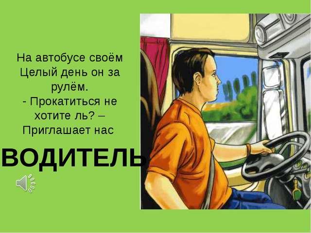 На автобусе своём Целый день он за рулём. - Прокатиться не хотите ль? – Пригл...