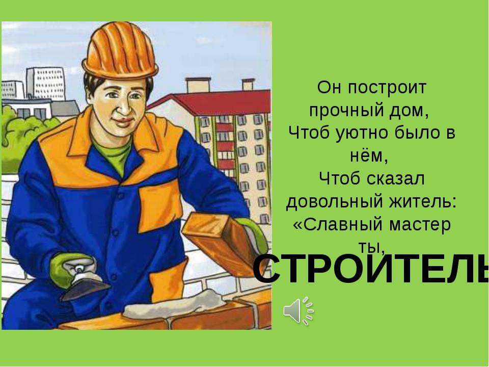 Он построит прочный дом, Чтоб уютно было в нём, Чтоб сказал довольный житель:...