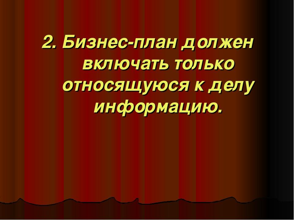 2. Бизнес-план должен включать только относящуюся к делу информацию.