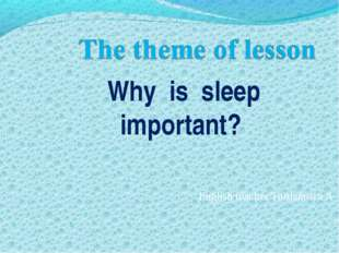 English teacher Turdamova A Why is sleep important?
