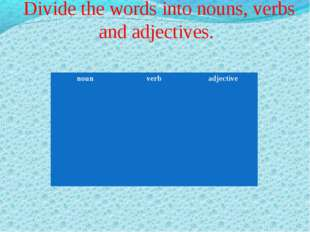 Divide the words into nouns, verbs and adjectives. noun	verb	adjective