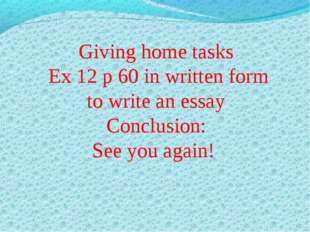 Giving home tasks Ex 12 p 60 in written form to write an essay Conclusion: S
