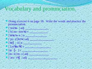 Vocabulary and pronunciation. Doing exercise 6 on page 58. Write the words an
