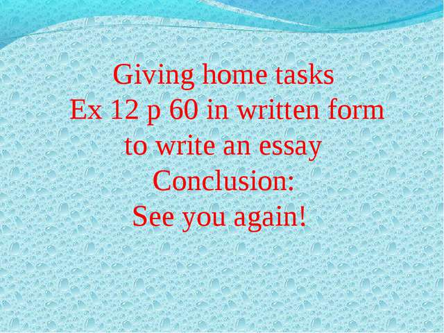 Giving home tasks Ex 12 p 60 in written form to write an essay Conclusion: S...