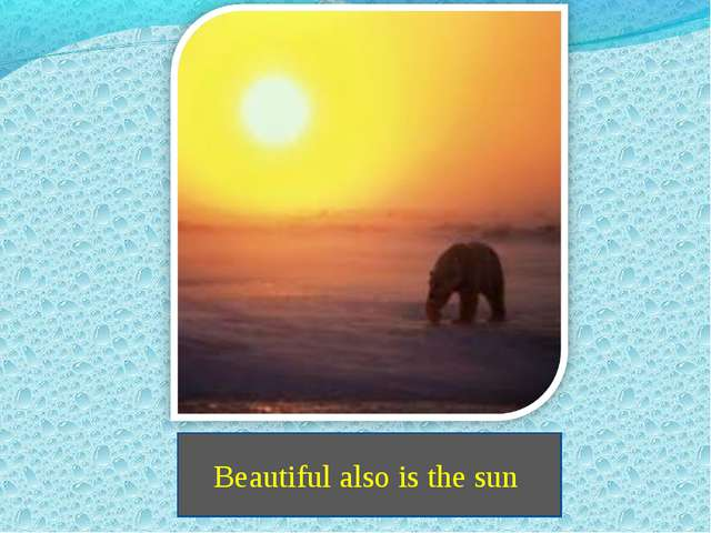 Beautiful also is the sun