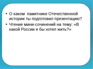 О каком памятнике Отечественной истории ты подготовил презентацию? Чтение ми